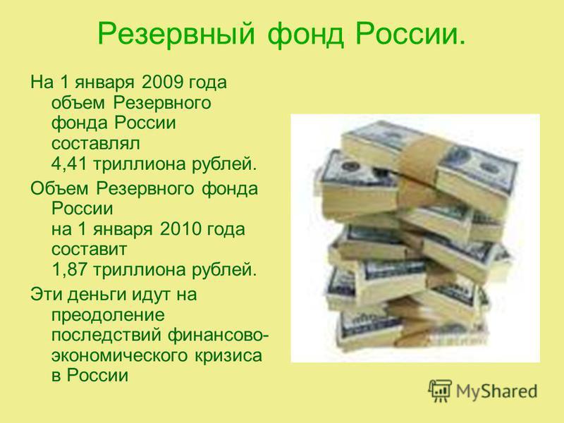 Резервный фонд России. На 1 января 2009 года объем Резервного фонда России составлял 4,41 триллиона рублей. Объем Резервного фонда России на 1 января 2010 года составит 1,87 триллиона рублей. Эти деньги идут на преодоление последствий финансово- экон