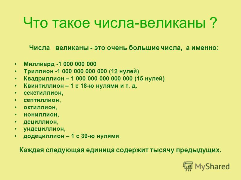 Что такое числа-великаны ? Числа великаны - это очень большие числа, а именно: Миллиард -1 000 000 000 Триллион -1 000 000 000 000 (12 нулей) Квадриллион – 1 000 000 000 000 000 (15 нулей) Квинтиллион – 1 с 18-ю нулями и т. д. секстиллион, септиллион