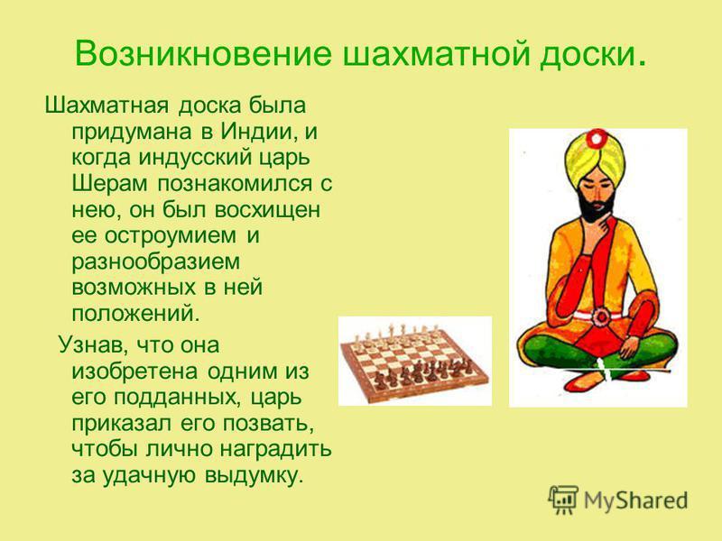Возникновение шахматной доски. Шахматная доска была придумана в Индии, и когда индусский царь Шерам познакомился с нею, он был восхищен ее остроумием и разнообразием возможных в ней положений. Узнав, что она изобретена одним из его подданных, царь пр