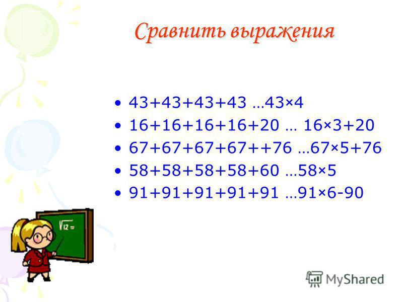 Сравнить выражения 43+43+43+43 …43×4 16+16+16+16+20 … 16×3+20 67+67+67+67++76 …67×5+76 58+58+58+58+60 …58×5 91+91+91+91+91 …91×6-90