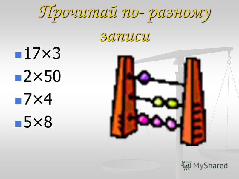 Прочитай по- разному записи 17×3 17×3 2×50 2×50 7×4 7×4 5×8 5×8