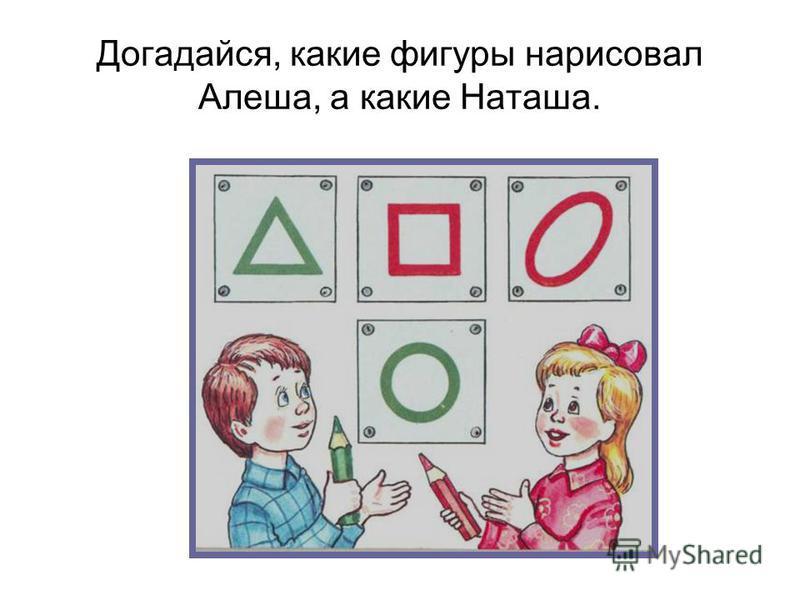 Догадайся, какие фигуры нарисовал Алеша, а какие Наташа.
