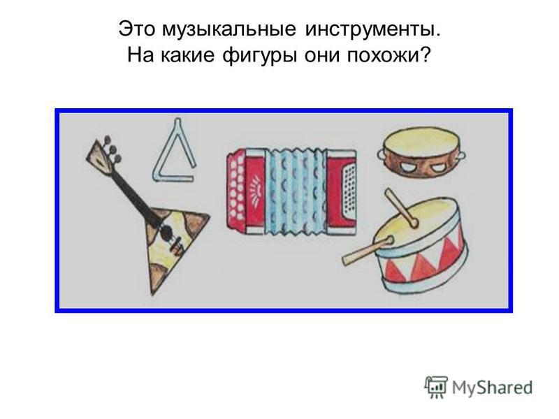 Это музыкальные инструменты. На какие фигуры они похожи?