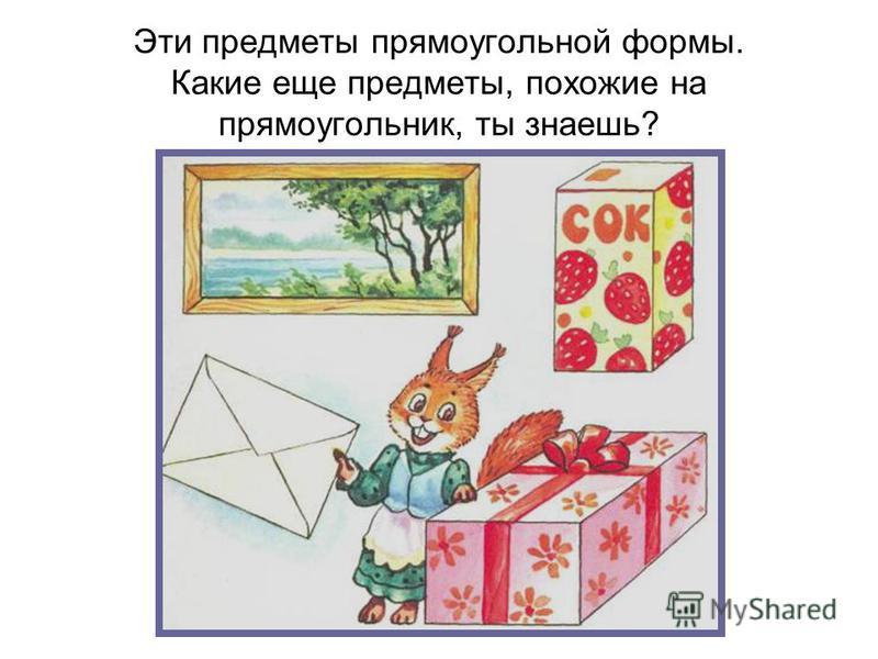 Эти предметы прямоугольной формы. Какие еще предметы, похожие на прямоугольник, ты знаешь?