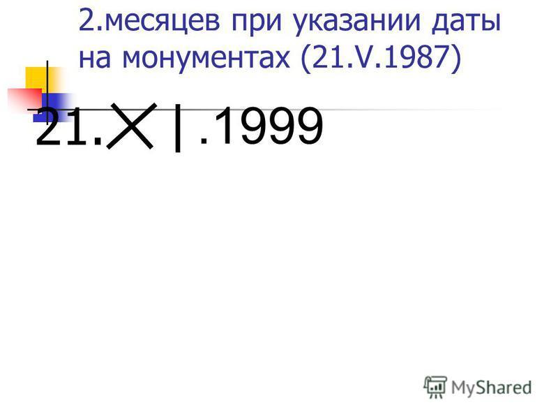 2. месяцев при указании даты на монументах (21.V.1987) 21..1999