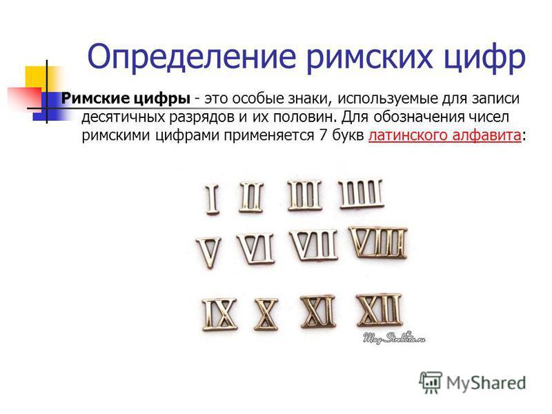 Определение римских цифр Римские цифры - это особые знаки, используемые для записи десятичных разрядов и их половин. Для обозначения чисел римскими цифрами применяется 7 букв латинского алфавита:латинского алфавита