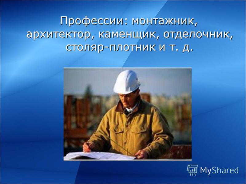 Профессии: монтажник, архитектор, каменщик, отделочник, столяр-плотник и т. д. Профессии: монтажник, архитектор, каменщик, отделочник, столяр-плотник и т. д.