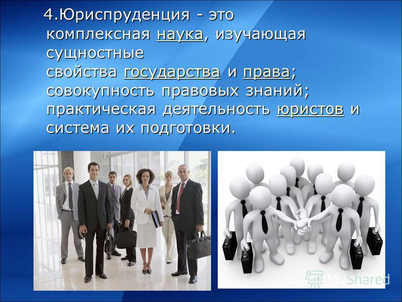 4. Юриспруденция - это комплексная наука, изучающая сущностные свойства государства и права; совокупность правовых знаний; практическая деятельность юристов и система их подготовки. 4. Юриспруденция - это комплексная наука, изучающая сущностные свойс