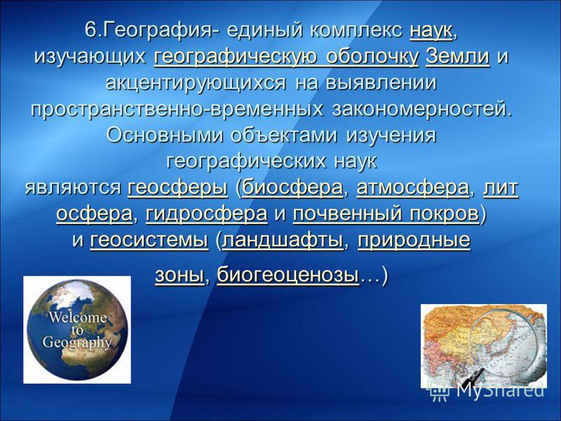 6.География- единый комплекс наук, изучающих географическую оболочку Земли и акцентирующихся на выявлении пространственно-временных закономерностей. Основными объектами изучения географических наук являются геосферы (биосфера, атмосфера, литосфера, г