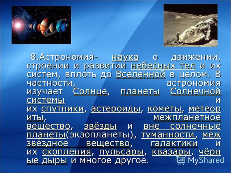 8.Астрономия- наука о движении, строении и развитии небесных тел и их систем, вплоть до Вселенной в целом. В частности, астрономия изучает Солнце, планеты Солнечной системы и их спутники, астероиды, кометы, метеориты, межпланетное вещество, звёзды и