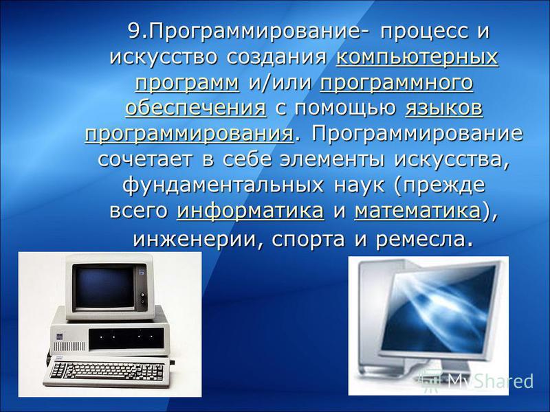 9.Программирование- процесс и искусство создания компьютерных программ и/или программного обеспечения с помощью языков программирования. Программирование сочетает в себе элементы искусства, фундаментальных наук (прежде всего информатика и математика)