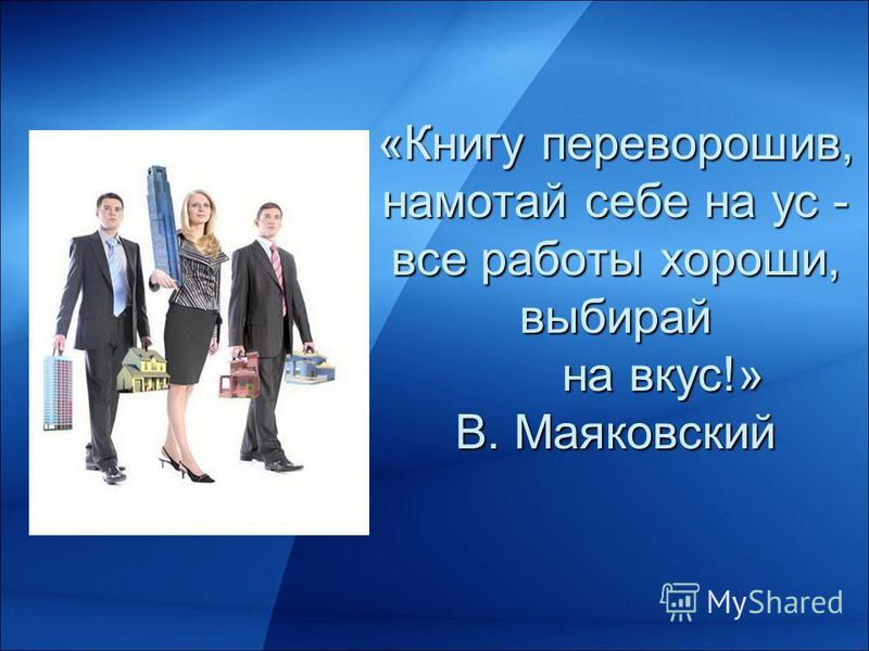 «Книгу переворошив, намотай себе на ус - все работы хороши, выбирай на вкус!» В. Маяковский