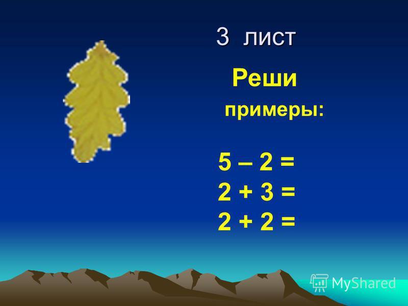 3 лист 3 лист Реши примеры: 5 – 2 = 2 + 3 = 2 + 2 =