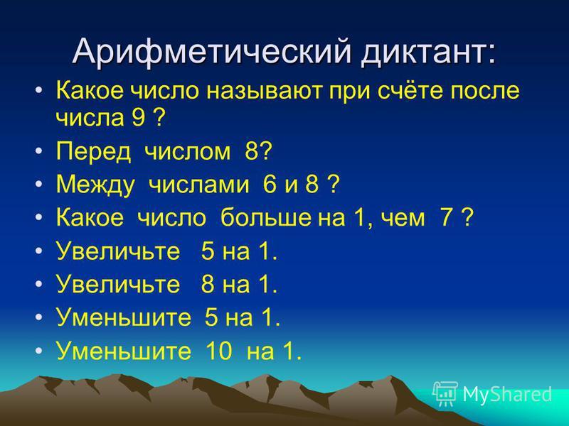 Арифметический диктант: Какое число называют при счёте после числа 9 ? Перед числом 8? Между числами 6 и 8 ? Какое число больше на 1, чем 7 ? Увеличьте 5 на 1. Увеличьте 8 на 1. Уменьшите 5 на 1. Уменьшите 10 на 1.