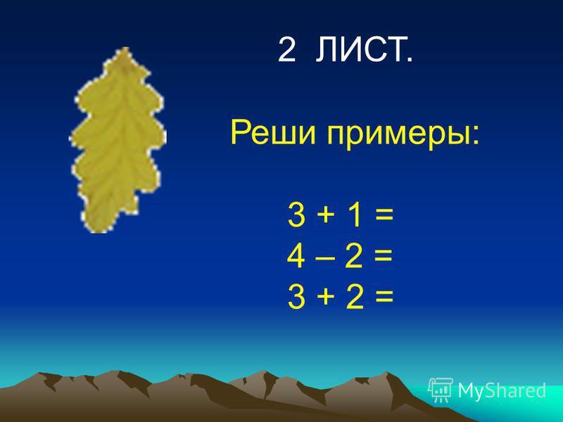2 ЛИСТ. Реши примеры: 3 + 1 = 4 – 2 = 3 + 2 =