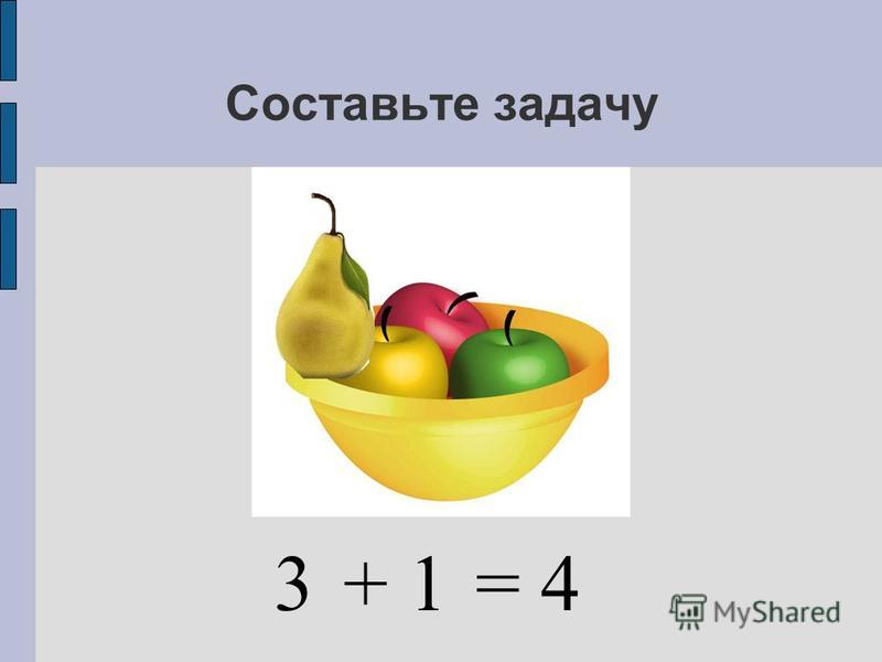Составьте задачу 3+ 1= 4