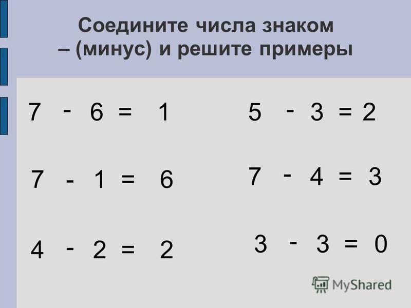 Соедините числа знаком – (минус) и решите примеры 7 6 = 7 1 = 4 2 = 5 3 = 7 4 = 3 3 = - - - - - - 1 6 2 2 3 0