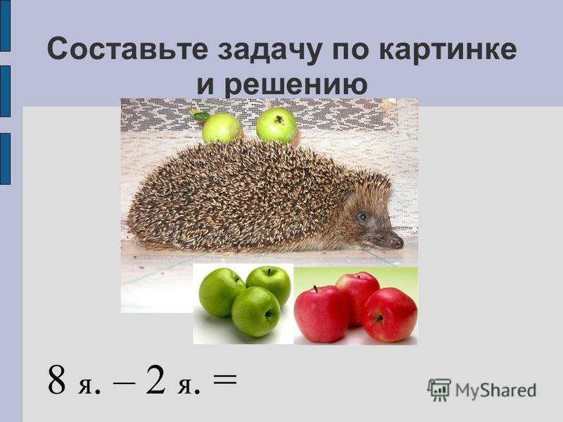 Составьте задачу по картинке и решению 8 я. – 2 я. =