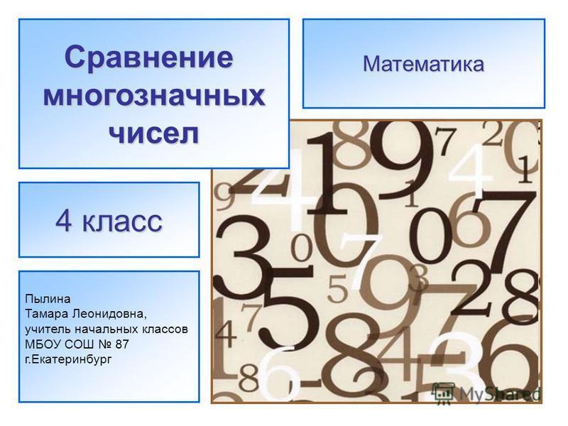Сравнениемногозначныхчисел Пылина Тамара Леонидовна, учитель начальных классов МБОУ СОШ 87 г.Екатеринбург 4 класс Математика