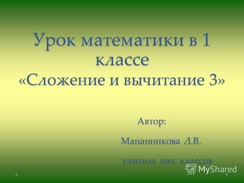 Урок математики в 1 классе «Сложение и вычитание 3» Автор: Мананникова Л.В. учитель нач. классов