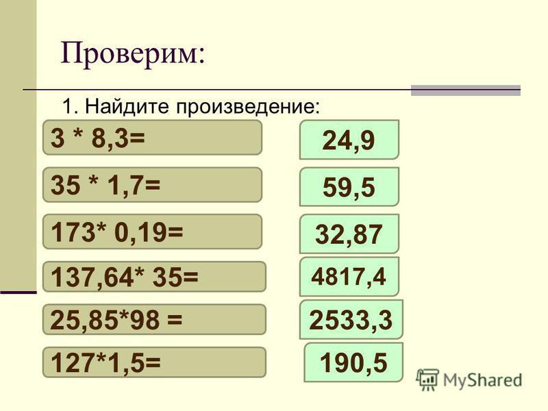 Проверим: 1. Найдите произведение: 3 * 8,3= 35 * 1,7= 173* 0,19= 137,64* 35= 25,85*98 = 127*1,5= 24,9 59,5 32,87 4817,4 2533,3 190,5