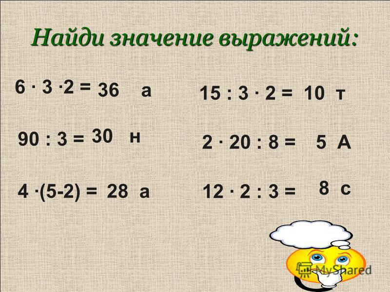 Найди значение выражений: 6 · 3 ·2 = 90 : 3 = 4 ·(5-2) = 15 : 3 · 2 = 2 · 20 : 8 = 12 · 2 : 3 = 36 а 30 н 28 а 10 т 5 А 8 с