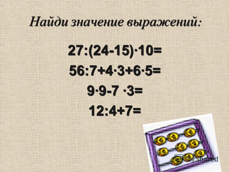 Найди значение выражений : 27:(24-15)·10= 56:7+4·3+6·5= 9·9-7 ·3= 12:4+7=