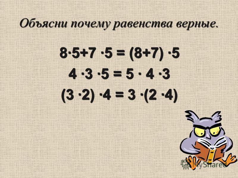 Объясни почему равенства верные. 8·5+7 ·5 = (8+7) ·5 4 ·3 ·5 = 5 · 4 ·3 (3 ·2) ·4 = 3 ·(2 ·4)