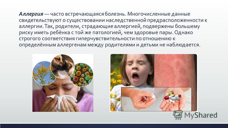 Аллергия часто встречающаяся болезнь. Многочисленные данные свидетельствуют о существовании наследственной предрасположенности к аллергии. Так, родители, страдающие аллергией, подвержены большему риску иметь ребёнка с той же патологией, чем здоровые