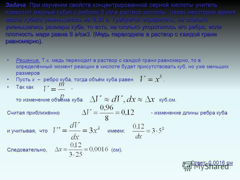 Решение. Т.к. медь переходит в раствор с каждой грани равномерно, то в определённый момент реакции в кислоте будет присутствовать куб, но уже меньших размеров Пусть х – ребро куба, тогда объём куба равен. Так как, то изменение объёма куба куб.см. Счи