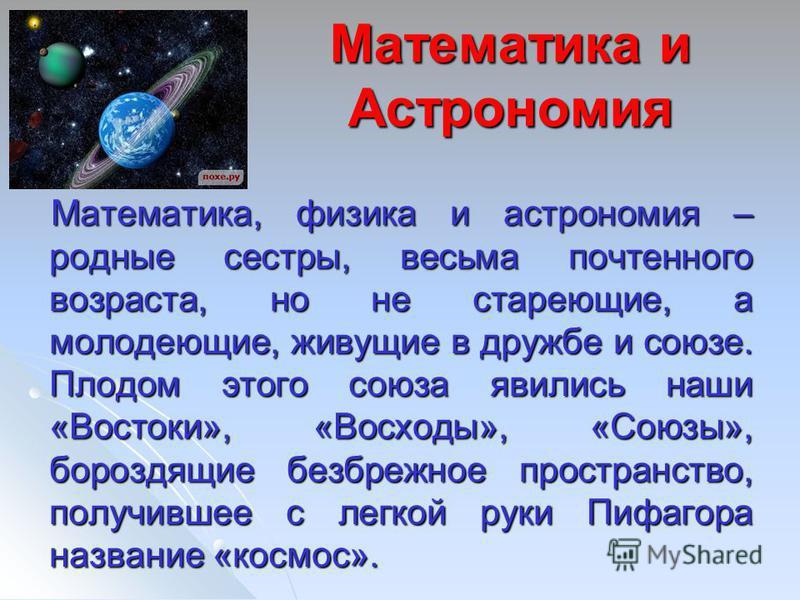 Математика и Астрономия Математика, физика и астрономия – родные сестры, весьма почтенного возраста, но не стареющие, а молодеющие, живущие в дружбе и союзе. Плодом этого союза явились наши «Востоки», «Восходы», «Союзы», бороздящие безбрежное простра