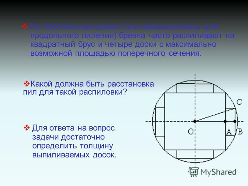 На лесопильных рамах (они предназначены для продольного пиления) бревна часто распиливают на квадратный брус и четыре доски с максимально возможной площадью поперечного сечения. Для ответа на вопрос задачи достаточно определить толщину выпиливаемых д