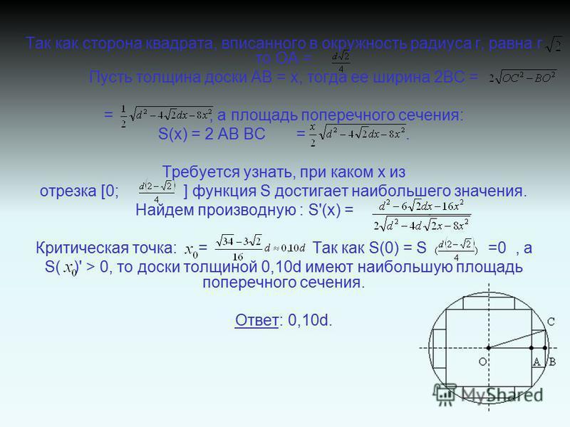 Так как сторона квадрата, вписанного в окружность радиуса r, равна r то ОА = Пусть толщина доски АВ = х, тогда ее ширина 2ВС = =, а площадь поперечного сечения: S(x) = 2 АВ ВС =. Требуется узнать, при каком х из отрезка [0; ] функция S достигает наиб