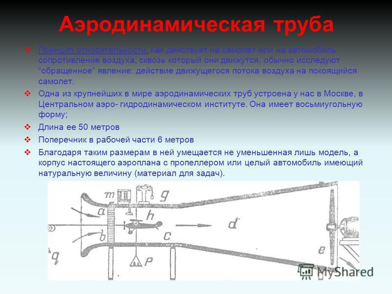 Аэродинамическая труба Принцип относительности. Как действует на самолет или на автомобиль сопротивление воздуха, сквозь который они движутся, обычно исследуют обращенное явление: действие движущегося потока воздуха на покоящийся самолет. Одна из кру