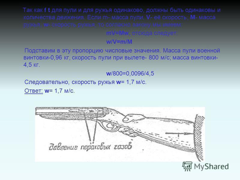 Так как f t для пули и для ружья одинаково, должны быть одинаковы и количества движения. Если m- масса пули, V- её скорость, М- масса ружья, w- скорость ружья, то согласно закону мы имеем: mV=Mw, отсюда следует: w/V=m/М Подставим в эту пропорцию числ