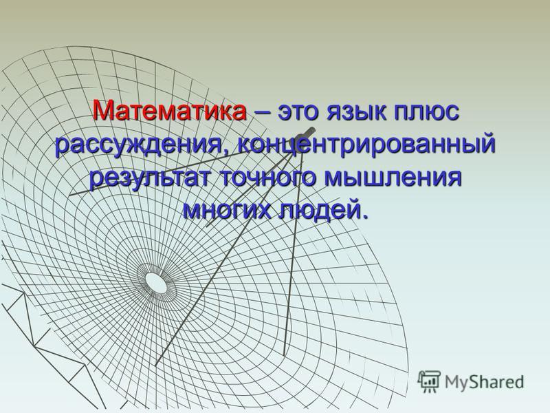 Математика – это язык плюс рассуждения, концентрированный результат точного мышления многих людей.