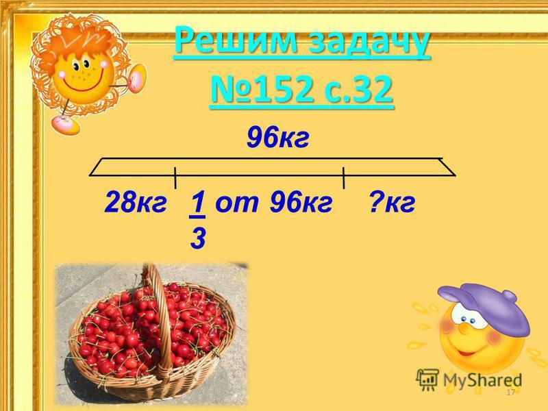 Решим задачу 152 с.32 96 кг 28 кг?кг 1 от 96 кг 3 17