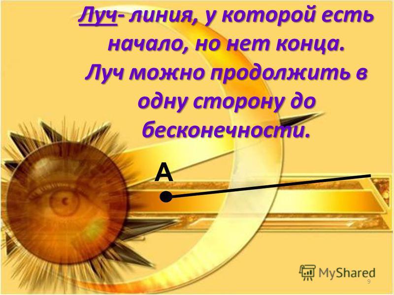 Луч- линия, у которой есть начало, но нет конца. Луч можно продолжить в одну сторону до бесконечности. А 9