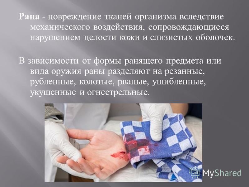 Рана - повреждение тканей организма вследствие механического воздействия, сопровождающиеся нарушением целости кожи и слизистых оболочек. В зависимости от формы ранящего предмета или вида оружия раны разделяют на резанные, рубленные, колотые, рваные,