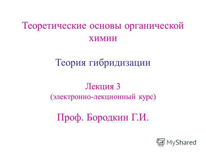 Теоретические основы органической химии Теория гибридизации Лекция 3 (электронно-лекционный курс) Проф. Бородкин Г.И.