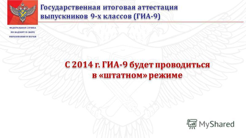 Государственная итоговая аттестация выпускников 9-х классов (ГИА-9) Государственная итоговая аттестация выпускников 9-х классов (ГИА-9) С 2014 г. ГИА-9 будет проводиться в «штатном» режиме С 2014 г. ГИА-9 будет проводиться в «штатном» режиме