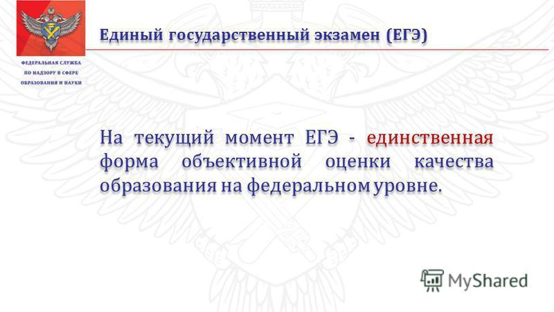 Единый государственный экзамен (ЕГЭ) На текущий момент ЕГЭ - единственная форма объективной оценки качества образования на федеральном уровне.