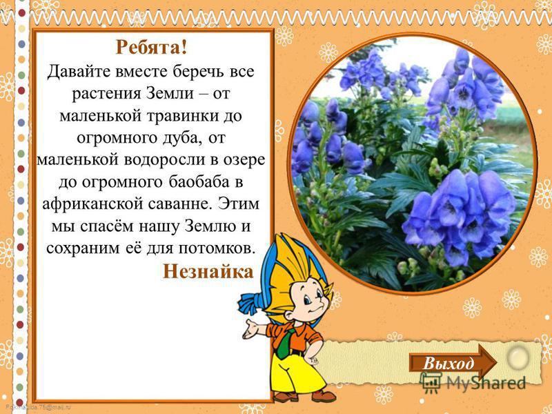 FokinaLida.75@mail.ru Выход Ребята! Давайте вместе беречь все растения Земли – от маленькой травинки до огромного дуба, от маленькой водоросли в озере до огромного баобаба в африканской саванне. Этим мы спасём нашу Землю и сохраним её для потомков. Н