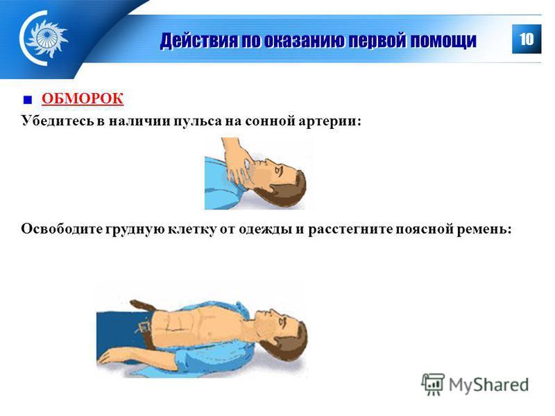 Действия по оказанию первой помощи ОБМОРОК Убедитесь в наличии пульса на сонной артерии: 10 Освободите грудную клетку от одежды и расстегните поясной ремень: