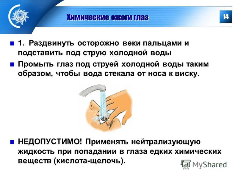 Химические ожоги глаз 1. Раздвинуть осторожно веки пальцами и подставить под струю холодной воды Промыть глаз под струей холодной воды таким образом, чтобы вода стекала от носа к виску. НЕДОПУСТИМО! Применять нейтрализующую жидкость при попадании в г