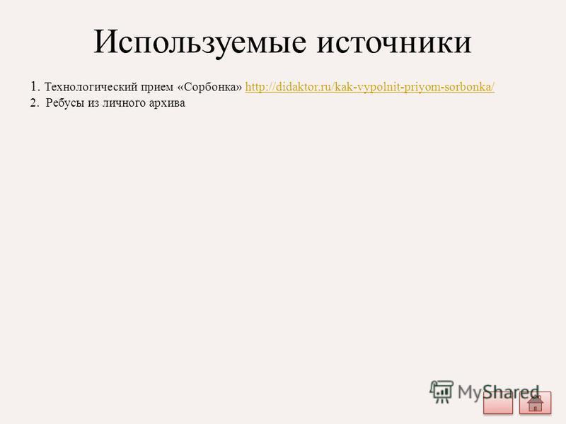 Используемые источники 1. Технологический прием «Сорбонка» http://didaktor.ru/kak-vypolnit-priyom-sorbonka/http://didaktor.ru/kak-vypolnit-priyom-sorbonka/ 2. Ребусы из личного архива