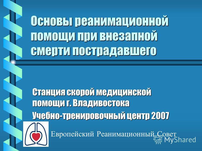 Основы реанимационной помощи при внезапной смерти пострадавшего Станция скорой медицинской помощи г. Владивостока Учебно-тренировочный центр 2007 Европейский Реанимационный Совет
