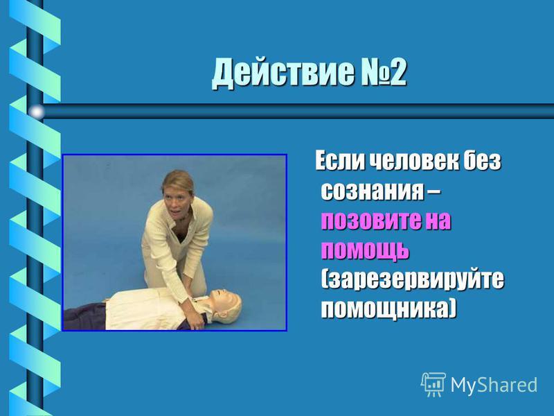 Действие 2 Если человек без сознания – позовите на помощь (зарезервируйте помощника) Если человек без сознания – позовите на помощь (зарезервируйте помощника)