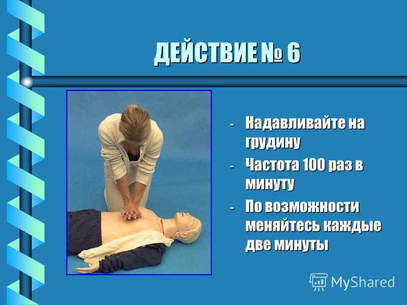 ДЕЙСТВИЕ 6 - Надавливайте на грудину - Частота 100 раз в минуту - По возможности меняйтесь каждые две минуты