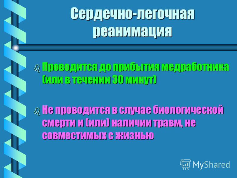 Сердечно-легочная реанимация b Проводится до прибытия медработника (или в течении 30 минут) b Не проводится в случае биологической смерти и (или) наличии травм, не совместимых с жизнью